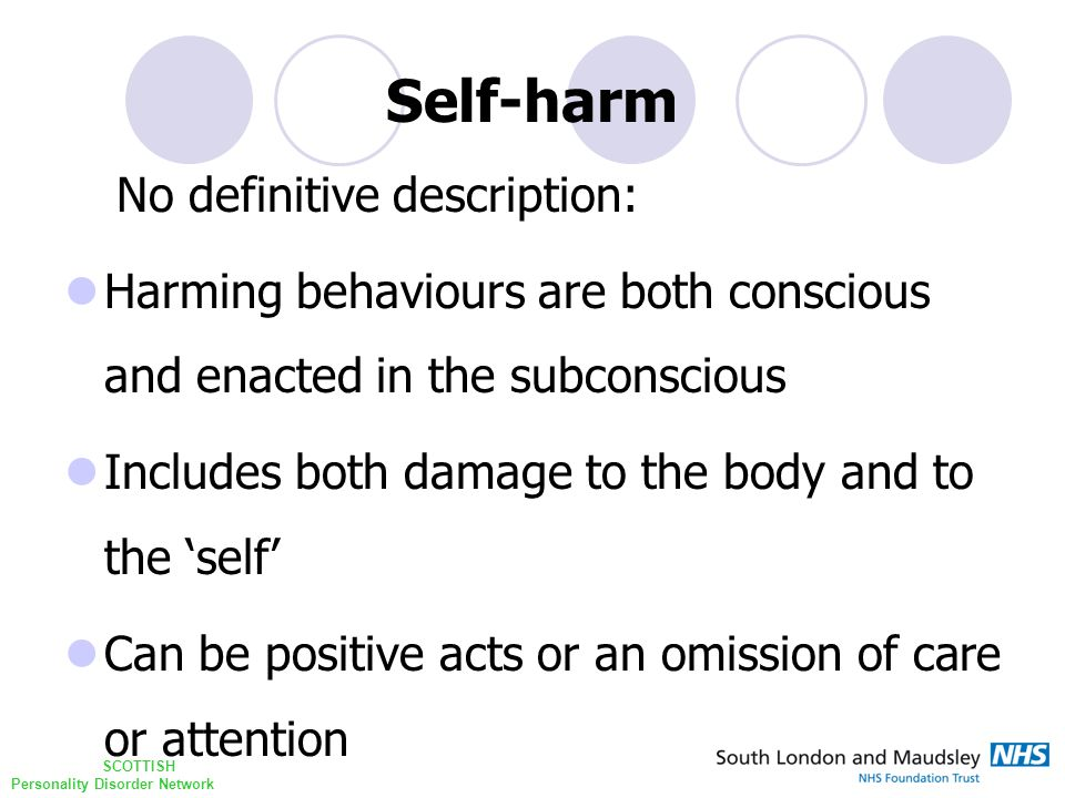 SCOTTISH Personality Disorder Network Self-harm No definitive description: Harming behaviours are both conscious and enacted in the subconscious Includes both damage to the body and to the 'self' Can be positive acts or an omission of care or attention