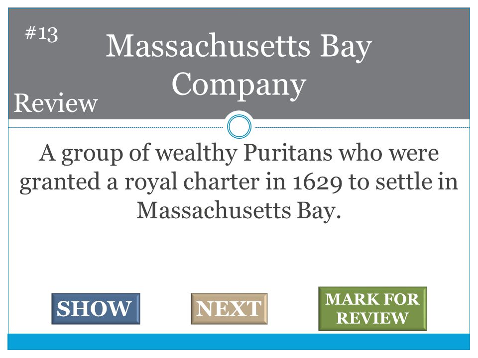 A group of wealthy Puritans who were granted a royal charter in 1629 to settle in Massachusetts Bay.