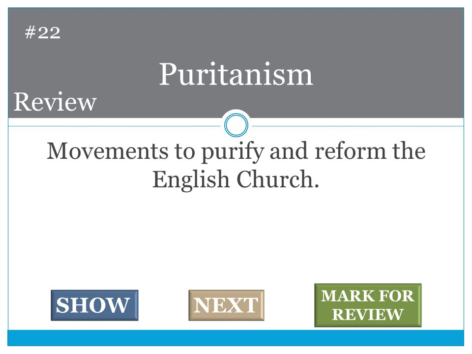 Movements to purify and reform the English Church. Puritanism #22 SHOWNEXT MARK FOR REVIEW Review