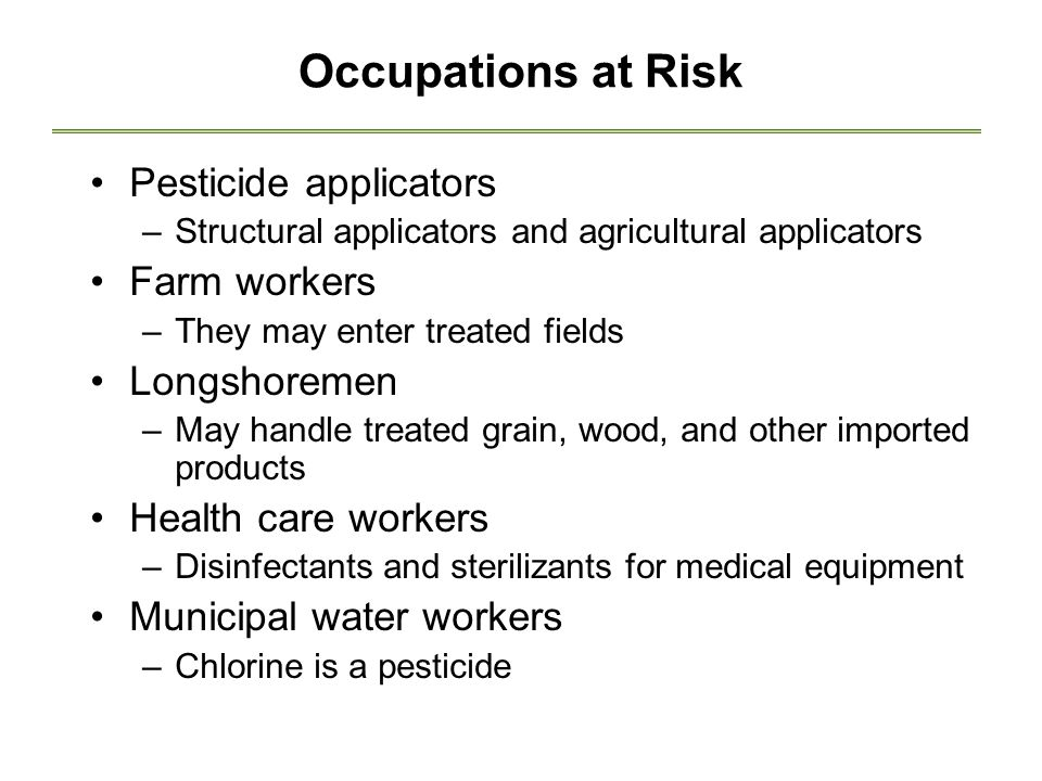 Occupations at Risk Pesticide applicators –Structural applicators and agricultural applicators Farm workers –They may enter treated fields Longshoremen –May handle treated grain, wood, and other imported products Health care workers –Disinfectants and sterilizants for medical equipment Municipal water workers –Chlorine is a pesticide