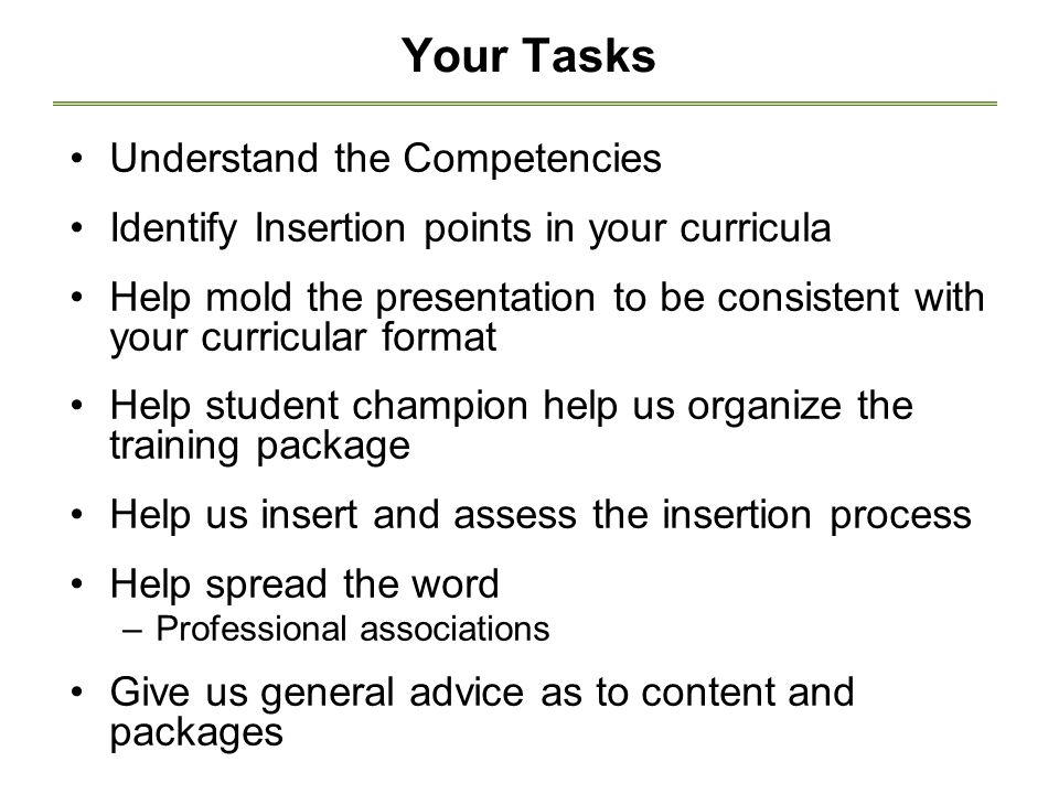 Your Tasks Understand the Competencies Identify Insertion points in your curricula Help mold the presentation to be consistent with your curricular format Help student champion help us organize the training package Help us insert and assess the insertion process Help spread the word –Professional associations Give us general advice as to content and packages