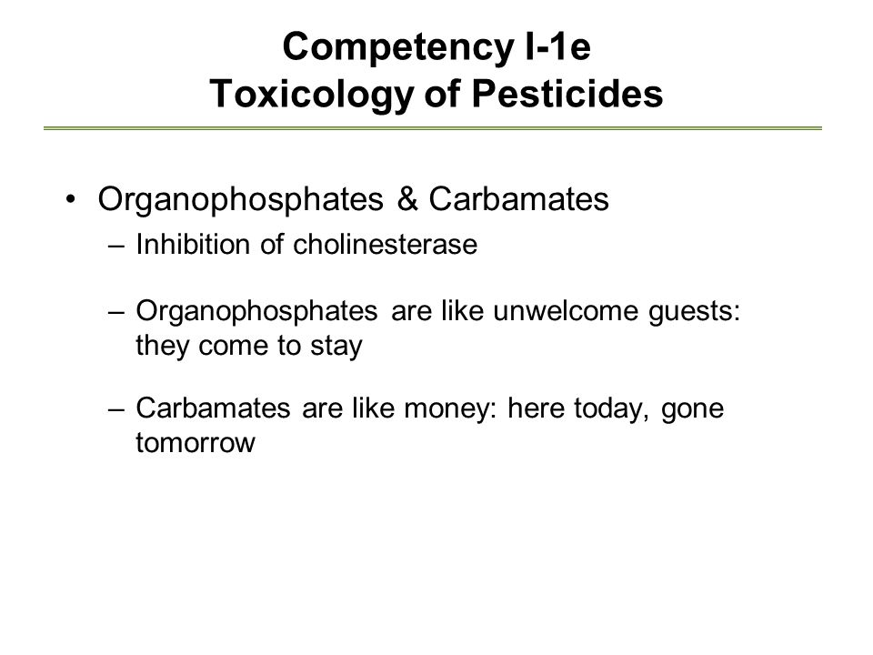 Competency I-1e Toxicology of Pesticides Organophosphates & Carbamates –Inhibition of cholinesterase –Organophosphates are like unwelcome guests: they come to stay –Carbamates are like money: here today, gone tomorrow