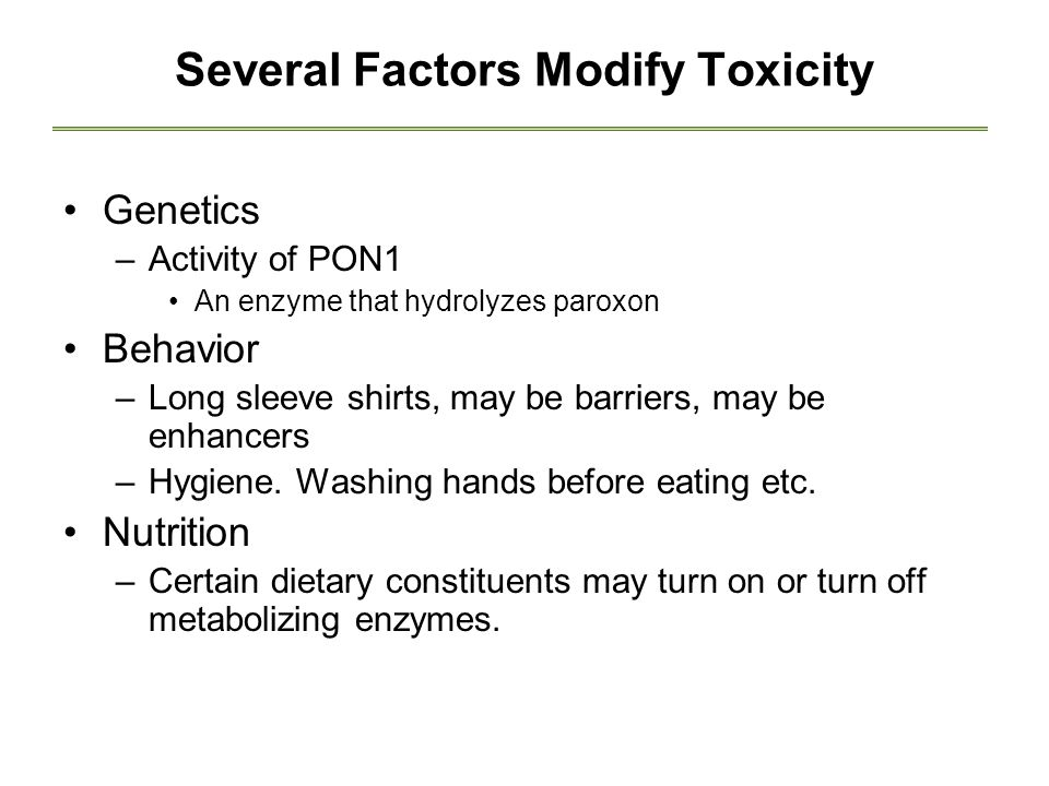 Several Factors Modify Toxicity Genetics –Activity of PON1 An enzyme that hydrolyzes paroxon Behavior –Long sleeve shirts, may be barriers, may be enhancers –Hygiene.