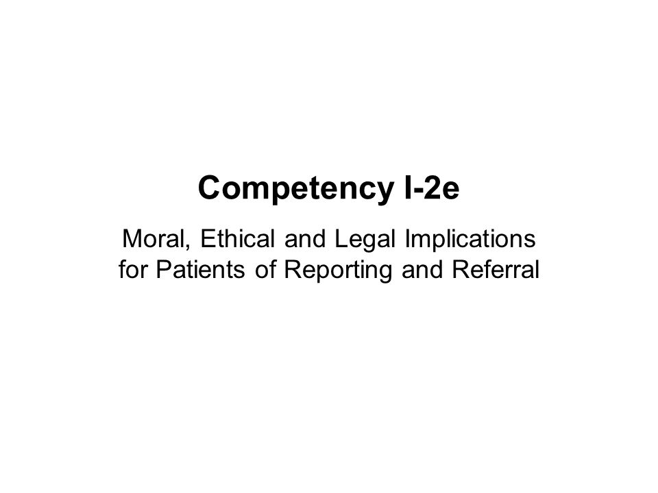 Competency I-2e Moral, Ethical and Legal Implications for Patients of Reporting and Referral