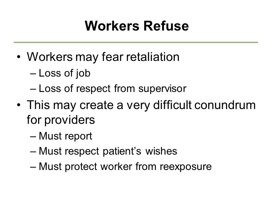 Workers Refuse Workers may fear retaliation –Loss of job –Loss of respect from supervisor This may create a very difficult conundrum for providers –Must report –Must respect patient's wishes –Must protect worker from reexposure
