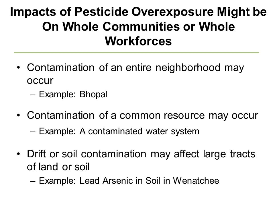 Impacts of Pesticide Overexposure Might be On Whole Communities or Whole Workforces Contamination of an entire neighborhood may occur –Example: Bhopal Contamination of a common resource may occur –Example: A contaminated water system Drift or soil contamination may affect large tracts of land or soil –Example: Lead Arsenic in Soil in Wenatchee