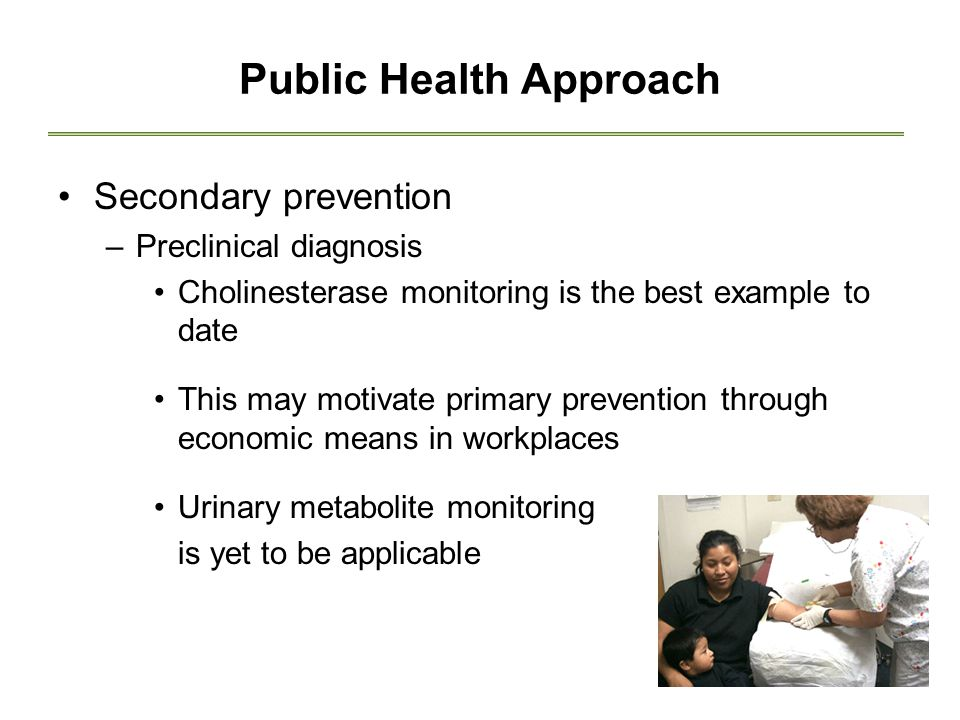 Public Health Approach Secondary prevention –Preclinical diagnosis Cholinesterase monitoring is the best example to date This may motivate primary prevention through economic means in workplaces Urinary metabolite monitoring is yet to be applicable