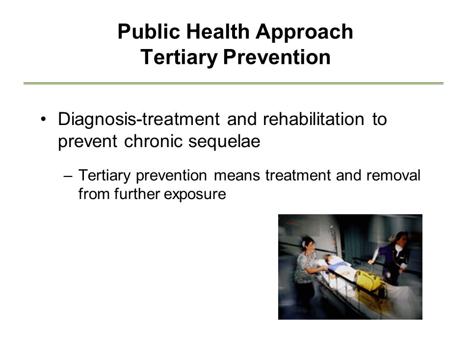 Public Health Approach Tertiary Prevention Diagnosis-treatment and rehabilitation to prevent chronic sequelae –Tertiary prevention means treatment and removal from further exposure