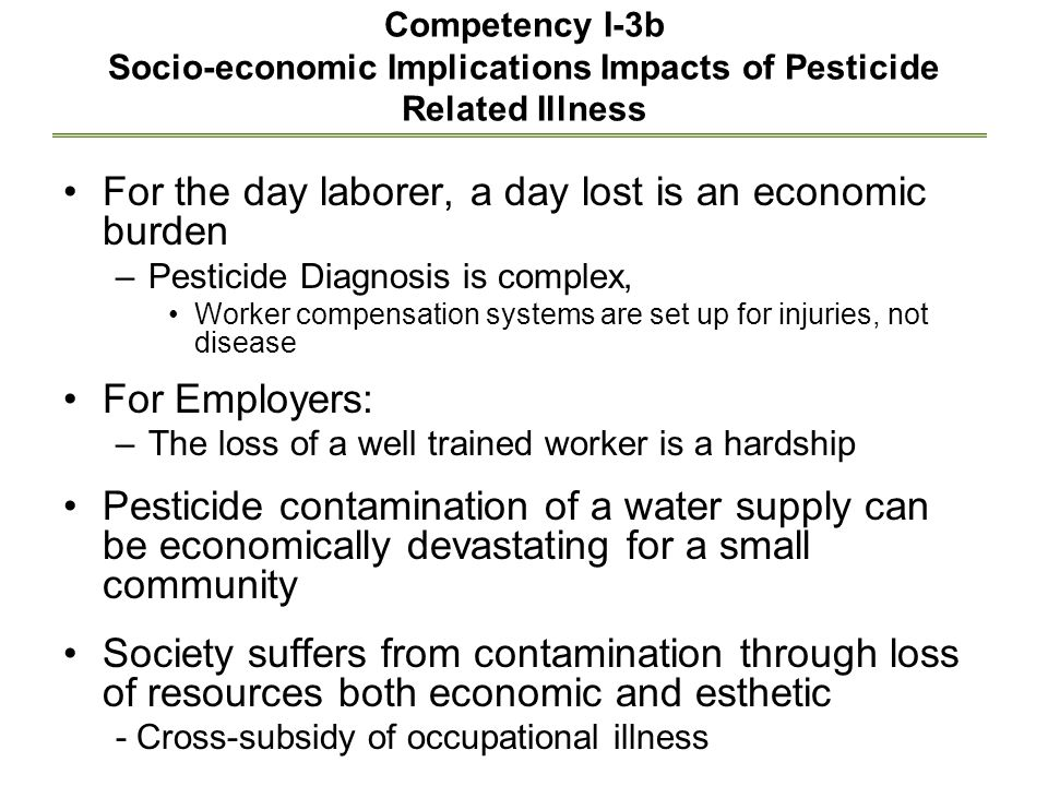Competency I-3b Socio-economic Implications Impacts of Pesticide Related Illness For the day laborer, a day lost is an economic burden –Pesticide Diagnosis is complex, Worker compensation systems are set up for injuries, not disease For Employers: –The loss of a well trained worker is a hardship Pesticide contamination of a water supply can be economically devastating for a small community Society suffers from contamination through loss of resources both economic and esthetic - Cross-subsidy of occupational illness
