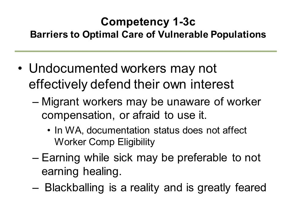 Competency 1-3c Barriers to Optimal Care of Vulnerable Populations Undocumented workers may not effectively defend their own interest –Migrant workers may be unaware of worker compensation, or afraid to use it.