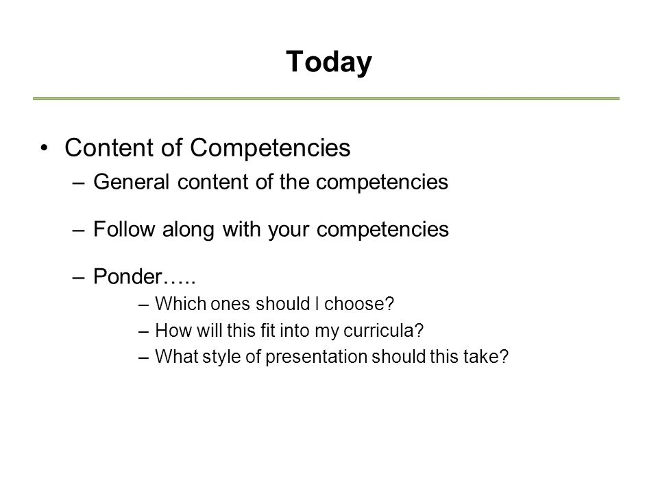 Today Content of Competencies –General content of the competencies –Follow along with your competencies –Ponder…..
