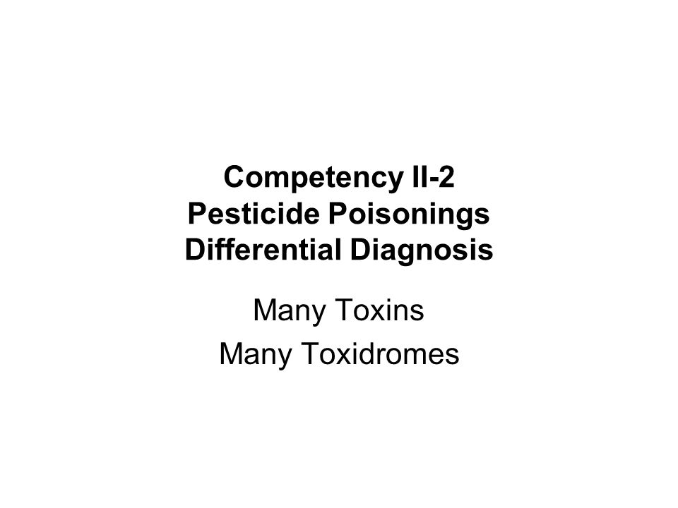 Competency II-2 Pesticide Poisonings Differential Diagnosis Many Toxins Many Toxidromes