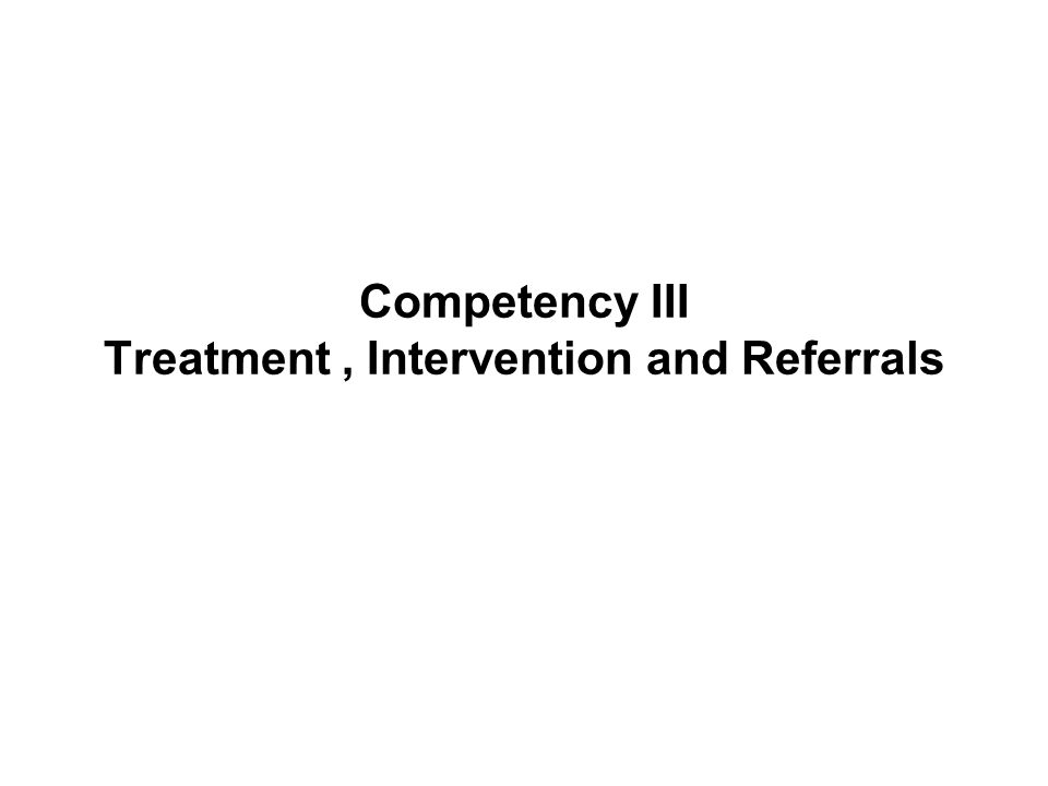 Competency III Treatment, Intervention and Referrals