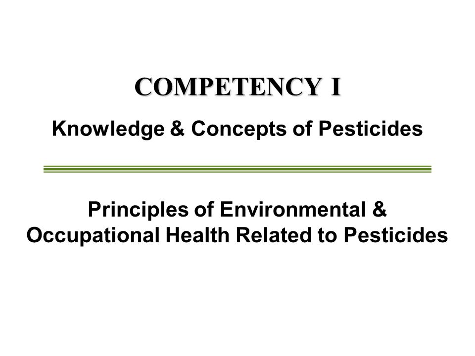 COMPETENCY I COMPETENCY I Knowledge & Concepts of Pesticides Principles of Environmental & Occupational Health Related to Pesticides