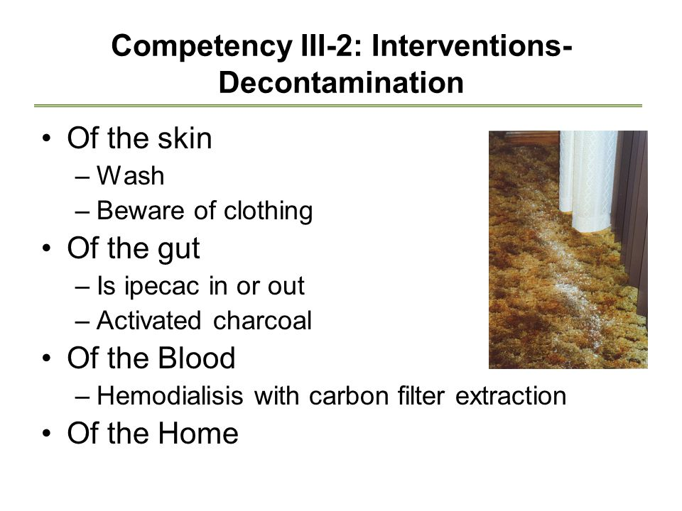 Competency III-2: Interventions- Decontamination Of the skin –Wash –Beware of clothing Of the gut –Is ipecac in or out –Activated charcoal Of the Blood –Hemodialisis with carbon filter extraction Of the Home