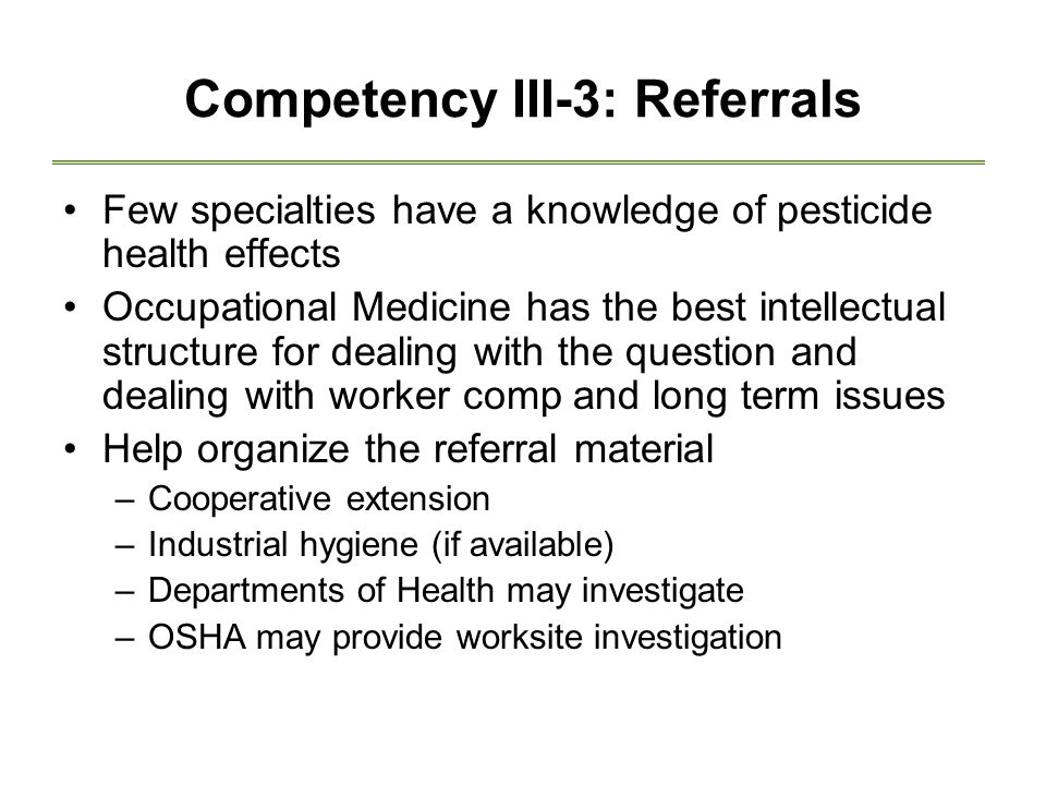 Competency III-3: Referrals Few specialties have a knowledge of pesticide health effects Occupational Medicine has the best intellectual structure for dealing with the question and dealing with worker comp and long term issues Help organize the referral material –Cooperative extension –Industrial hygiene (if available) –Departments of Health may investigate –OSHA may provide worksite investigation