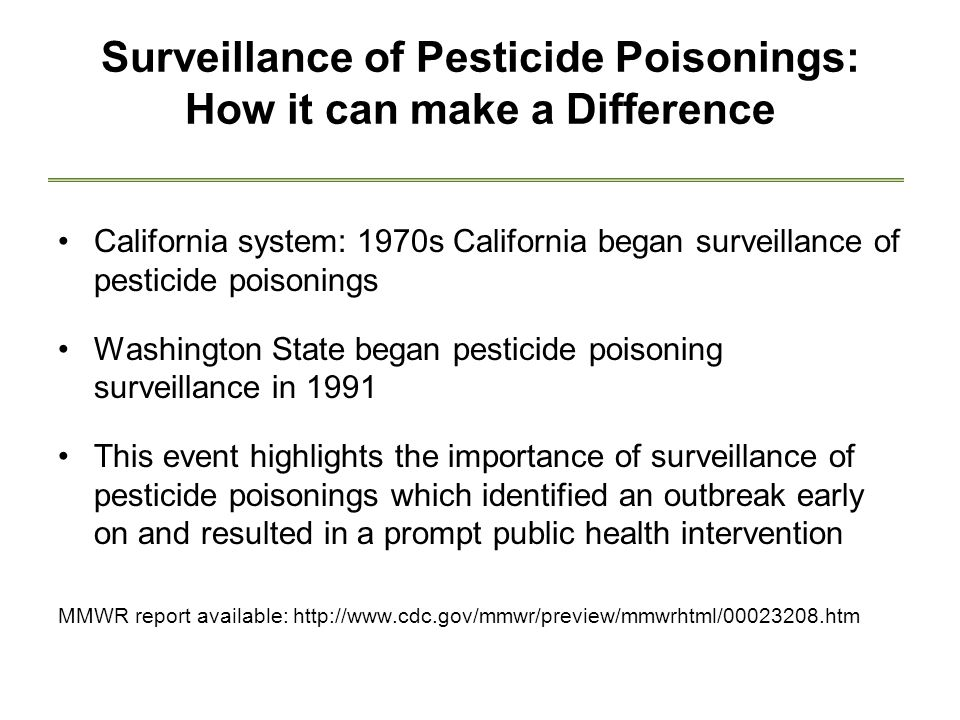 Surveillance of Pesticide Poisonings: How it can make a Difference California system: 1970s California began surveillance of pesticide poisonings Washington State began pesticide poisoning surveillance in 1991 This event highlights the importance of surveillance of pesticide poisonings which identified an outbreak early on and resulted in a prompt public health intervention MMWR report available: http://www.cdc.gov/mmwr/preview/mmwrhtml/00023208.htm