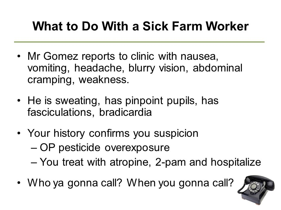 What to Do With a Sick Farm Worker Mr Gomez reports to clinic with nausea, vomiting, headache, blurry vision, abdominal cramping, weakness.