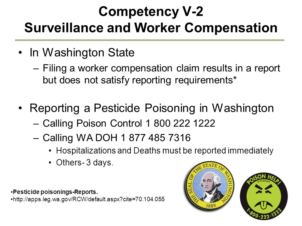Competency V-2 Surveillance and Worker Compensation In Washington State –Filing a worker compensation claim results in a report but does not satisfy reporting requirements* Reporting a Pesticide Poisoning in Washington –Calling Poison Control 1 800 222 1222 –Calling WA DOH 1 877 485 7316 Hospitalizations and Deaths must be reported immediately Others- 3 days.