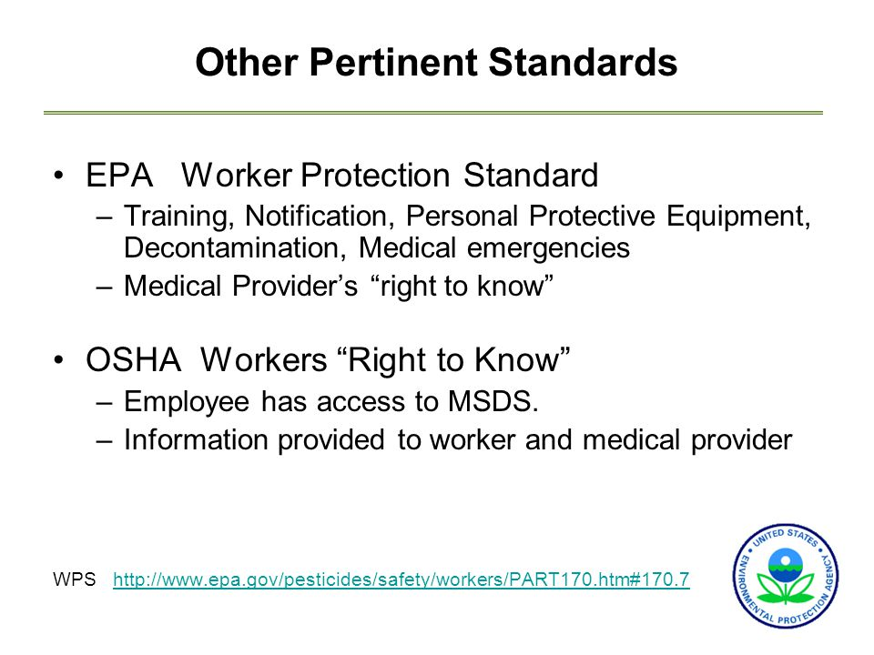 Other Pertinent Standards EPA Worker Protection Standard –Training, Notification, Personal Protective Equipment, Decontamination, Medical emergencies –Medical Provider's right to know OSHA Workers Right to Know –Employee has access to MSDS.