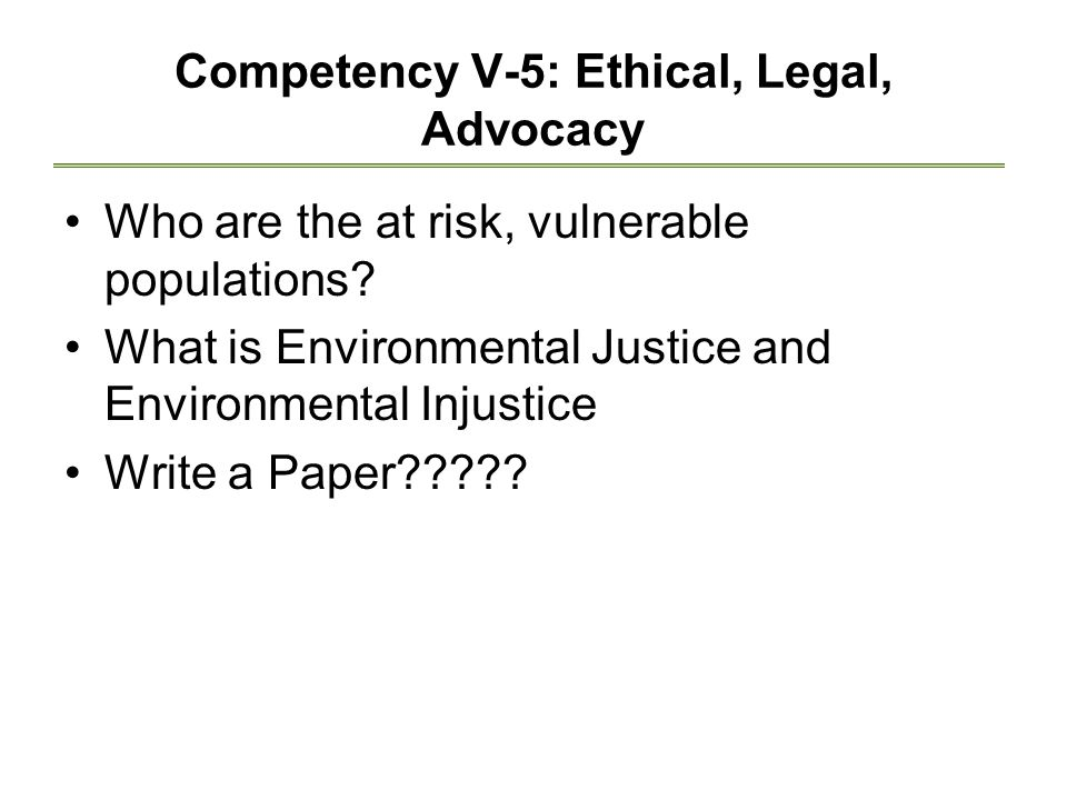 Competency V-5: Ethical, Legal, Advocacy Who are the at risk, vulnerable populations? What is Environmental Justice and Environmental Injustice Write