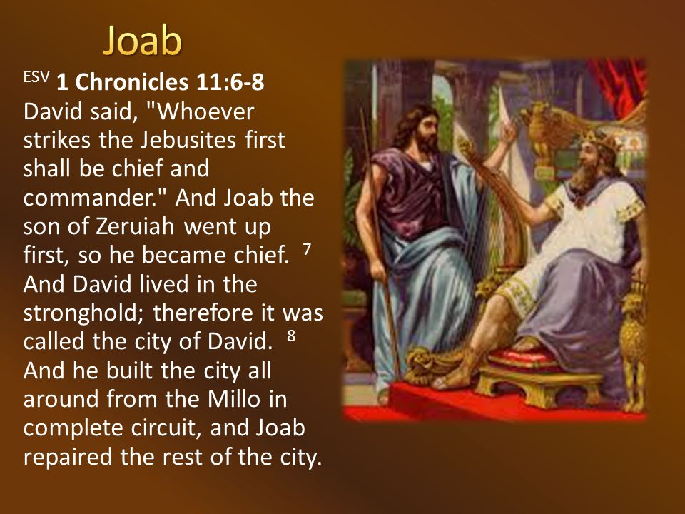 ESV 1 Chronicles 11:6-8 David said, Whoever strikes the Jebusites first shall be chief and commander. And Joab the son of Zeruiah went up first, so he became chief.