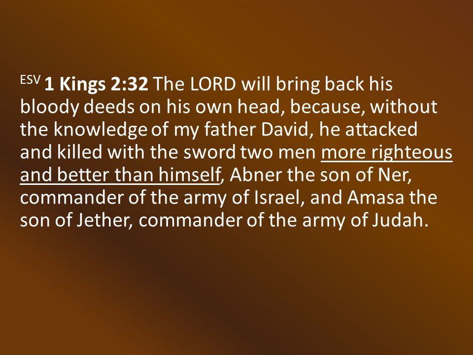 ESV 1 Kings 2:32 The LORD will bring back his bloody deeds on his own head, because, without the knowledge of my father David, he attacked and killed with the sword two men more righteous and better than himself, Abner the son of Ner, commander of the army of Israel, and Amasa the son of Jether, commander of the army of Judah.