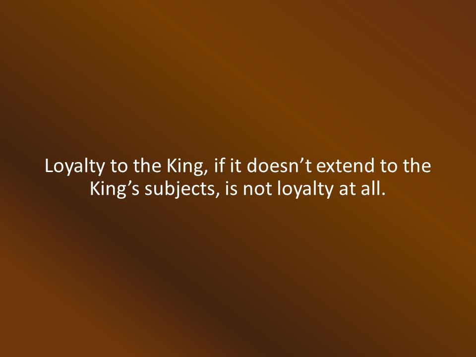 Loyalty to the King, if it doesn't extend to the King's subjects, is not loyalty at all.