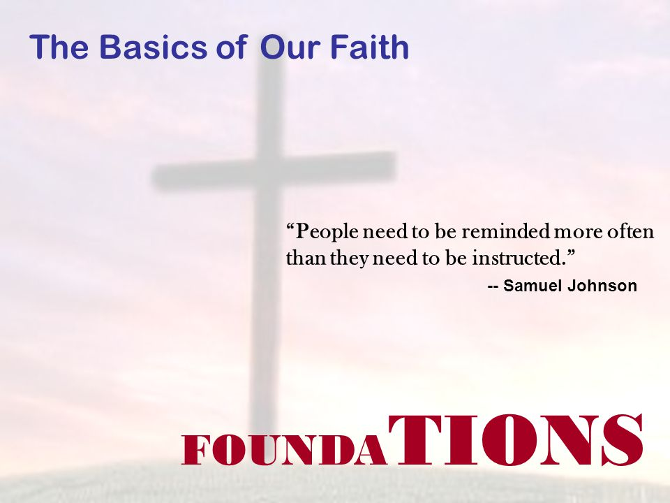 FOUNDA TIONS The Basics of Our Faith People need to be reminded more often than they need to be instructed. -- Samuel Johnson