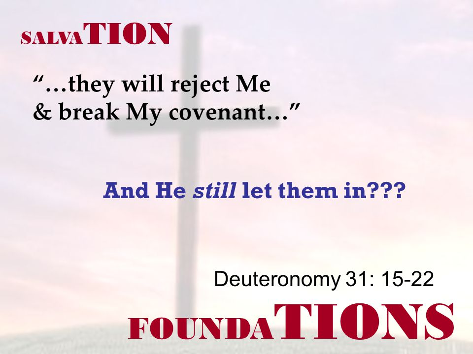 FOUNDA TIONS …they will reject Me & break My covenant… Deuteronomy 31: 15-22 SALVA TION And He still let them in