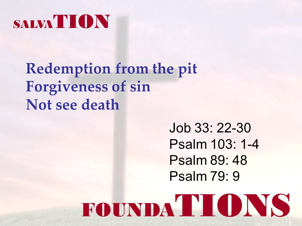 FOUNDA TIONS Redemption from the pit Forgiveness of sin Not see death Job 33: 22-30 Psalm 103: 1-4 Psalm 89: 48 Psalm 79: 9 SALVA TION