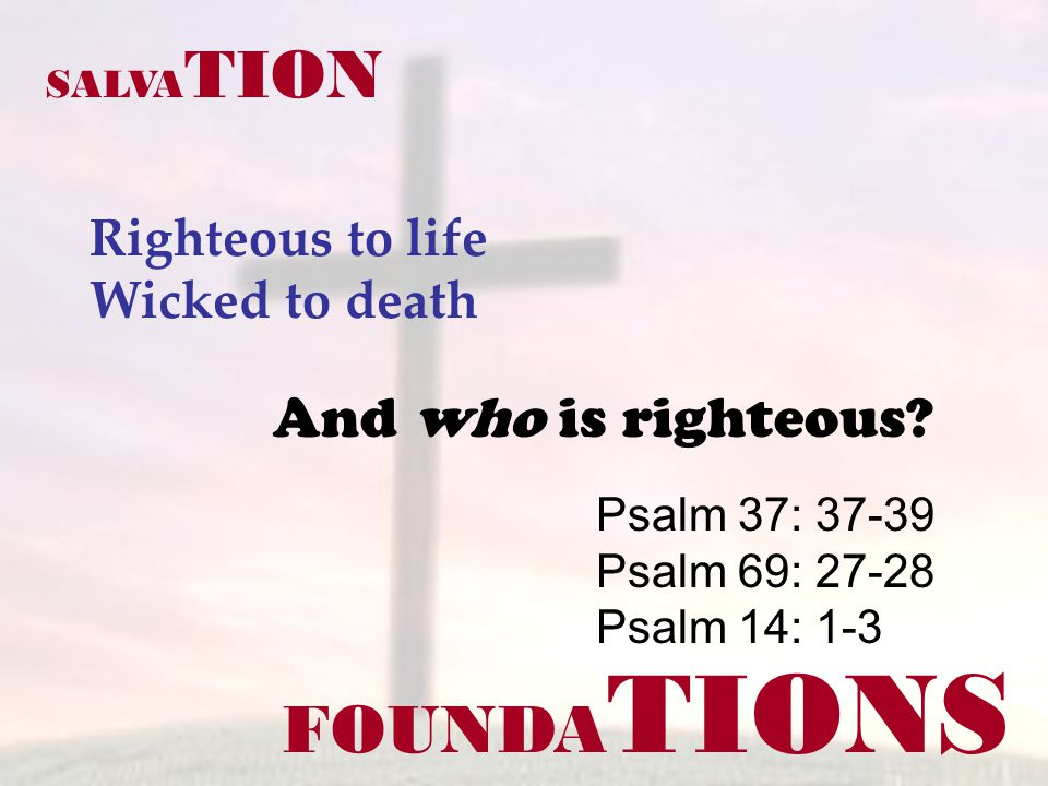 FOUNDA TIONS Righteous to life Wicked to death Psalm 37: 37-39 Psalm 69: 27-28 Psalm 14: 1-3 SALVA TION And who is righteous