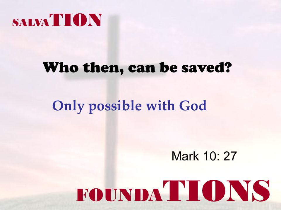 FOUNDA TIONS Mark 10: 27 SALVA TION Who then, can be saved Only possible with God