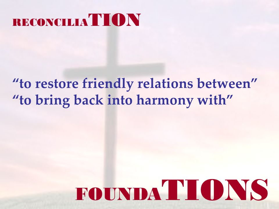 FOUNDA TIONS RECONCILIA TION to restore friendly relations between to bring back into harmony with