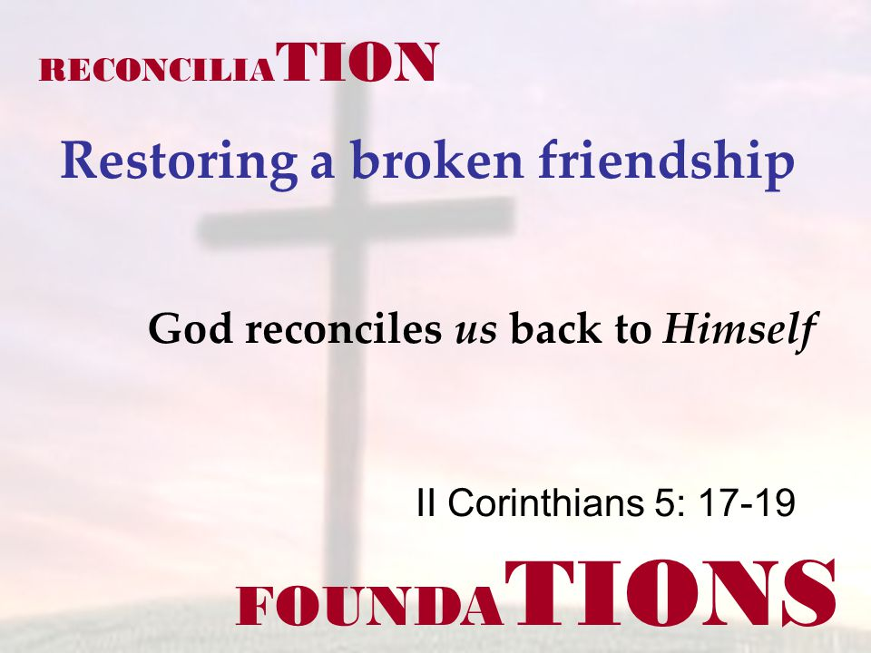 FOUNDA TIONS II Corinthians 5: 17-19 RECONCILIA TION Restoring a broken friendship God reconciles us back to Himself