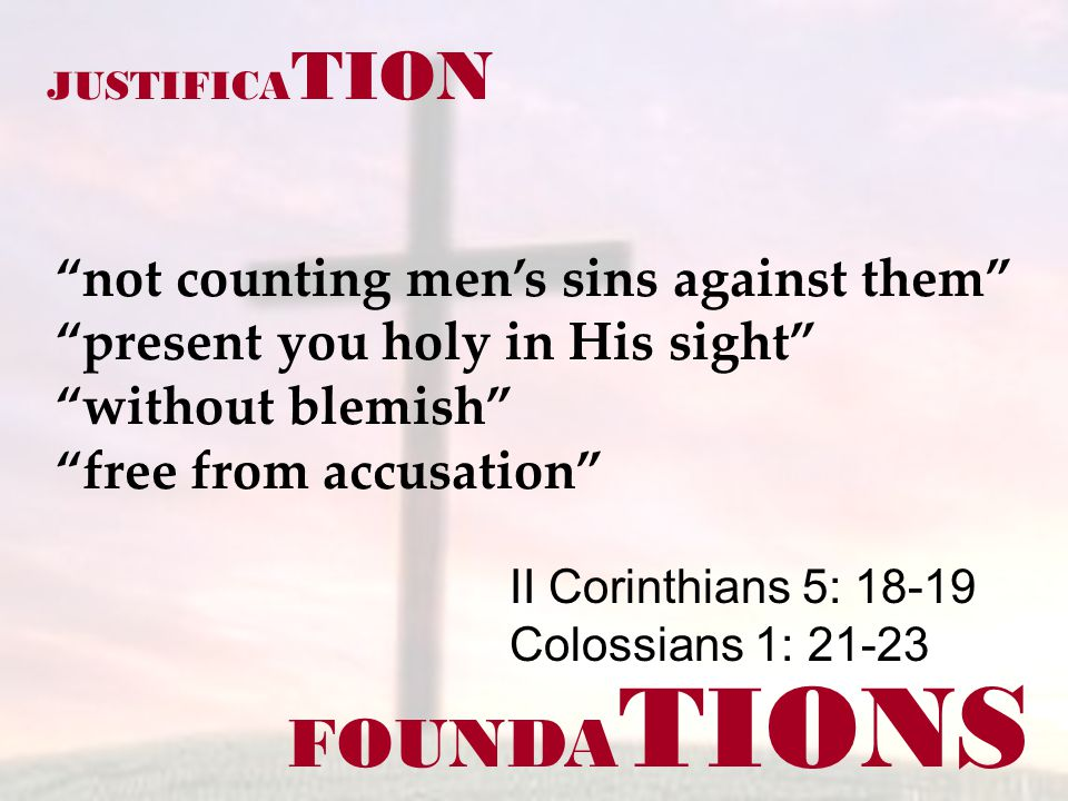 FOUNDA TIONS II Corinthians 5: 18-19 Colossians 1: 21-23 JUSTIFICA TION not counting men's sins against them present you holy in His sight without blemish free from accusation