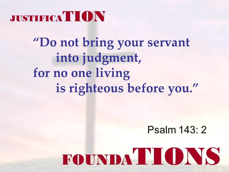 FOUNDA TIONS Psalm 143: 2 JUSTIFICA TION Do not bring your servant into judgment, for no one living is righteous before you.