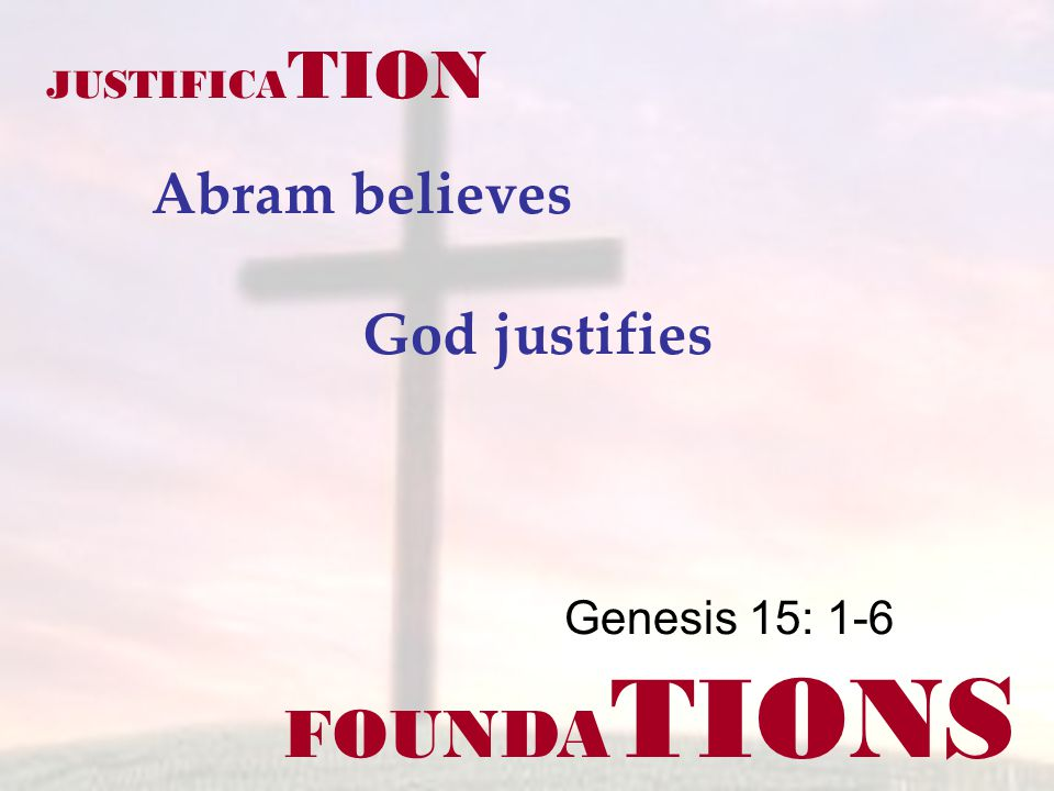 FOUNDA TIONS Genesis 15: 1-6 JUSTIFICA TION Abram believes God justifies