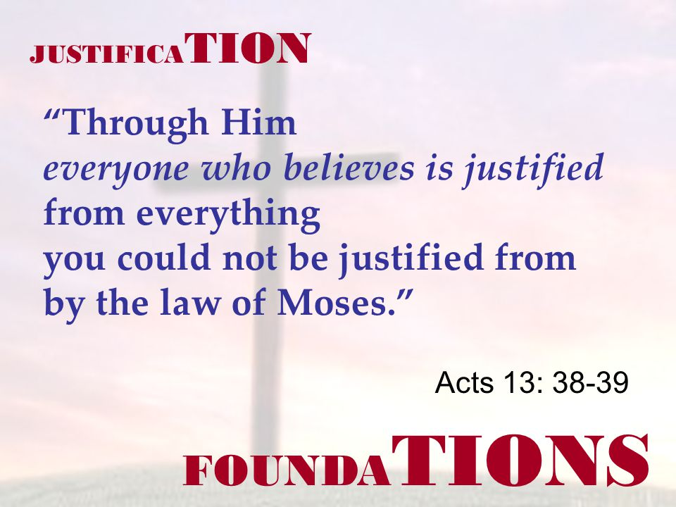 FOUNDA TIONS Acts 13: 38-39 JUSTIFICA TION Through Him everyone who believes is justified from everything you could not be justified from by the law of Moses.