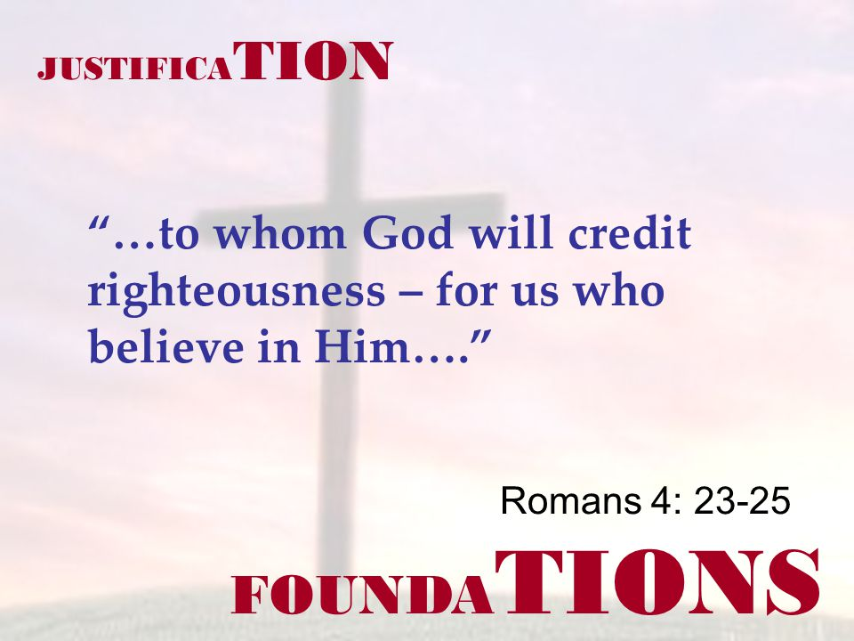 FOUNDA TIONS Romans 4: 23-25 JUSTIFICA TION …to whom God will credit righteousness – for us who believe in Him….