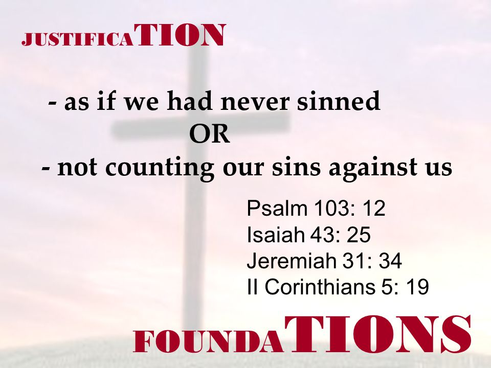FOUNDA TIONS Psalm 103: 12 Isaiah 43: 25 Jeremiah 31: 34 II Corinthians 5: 19 JUSTIFICA TION - as if we had never sinned OR - not counting our sins against us