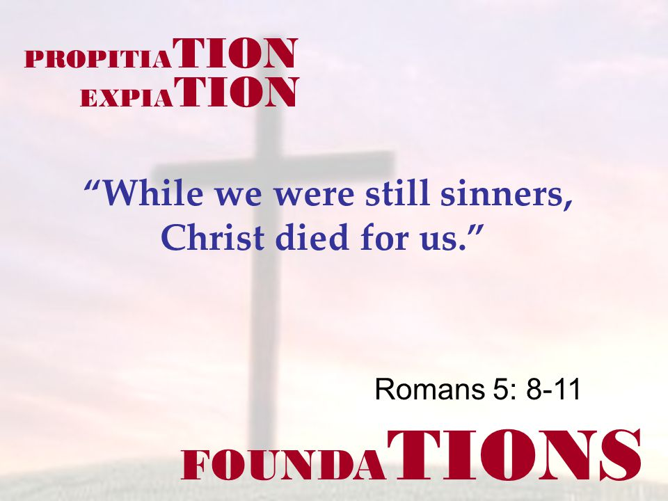 FOUNDA TIONS Romans 5: 8-11 While we were still sinners, Christ died for us. PROPITIA TION EXPIA TION