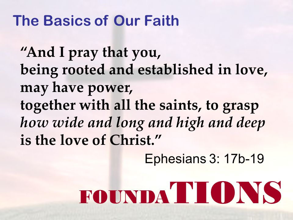FOUNDA TIONS The Basics of Our Faith And I pray that you, being rooted and established in love, may have power, together with all the saints, to grasp how wide and long and high and deep is the love of Christ. Ephesians 3: 17b-19