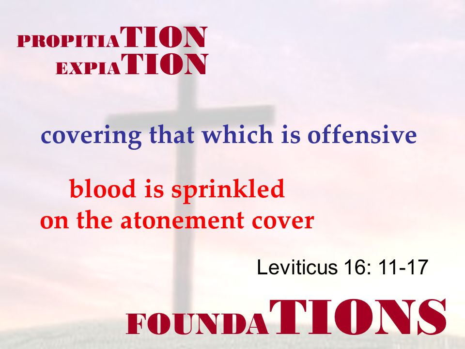 FOUNDA TIONS Leviticus 16: 11-17 covering that which is offensive PROPITIA TION EXPIA TION blood is sprinkled on the atonement cover