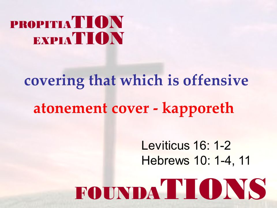 FOUNDA TIONS Leviticus 16: 1-2 Hebrews 10: 1-4, 11 covering that which is offensive PROPITIA TION EXPIA TION atonement cover - kapporeth