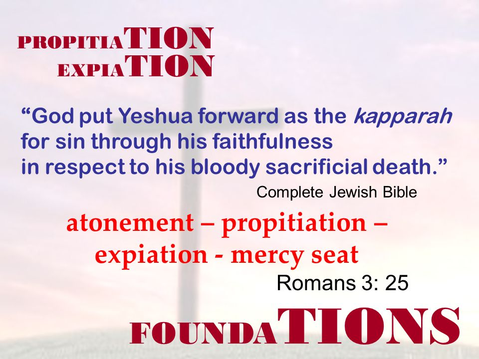 FOUNDA TIONS Romans 3: 25 God put Yeshua forward as the kapparah for sin through his faithfulness in respect to his bloody sacrificial death. PROPITIA TION EXPIA TION atonement – propitiation – expiation - mercy seat Complete Jewish Bible