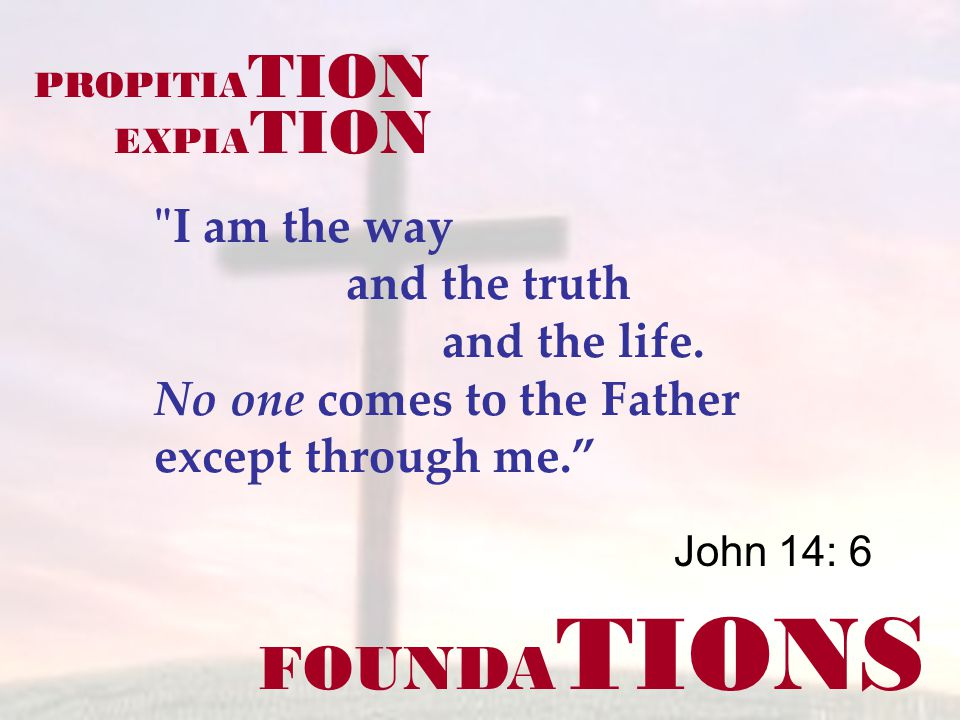 FOUNDA TIONS John 14: 6 I am the way and the truth and the life.