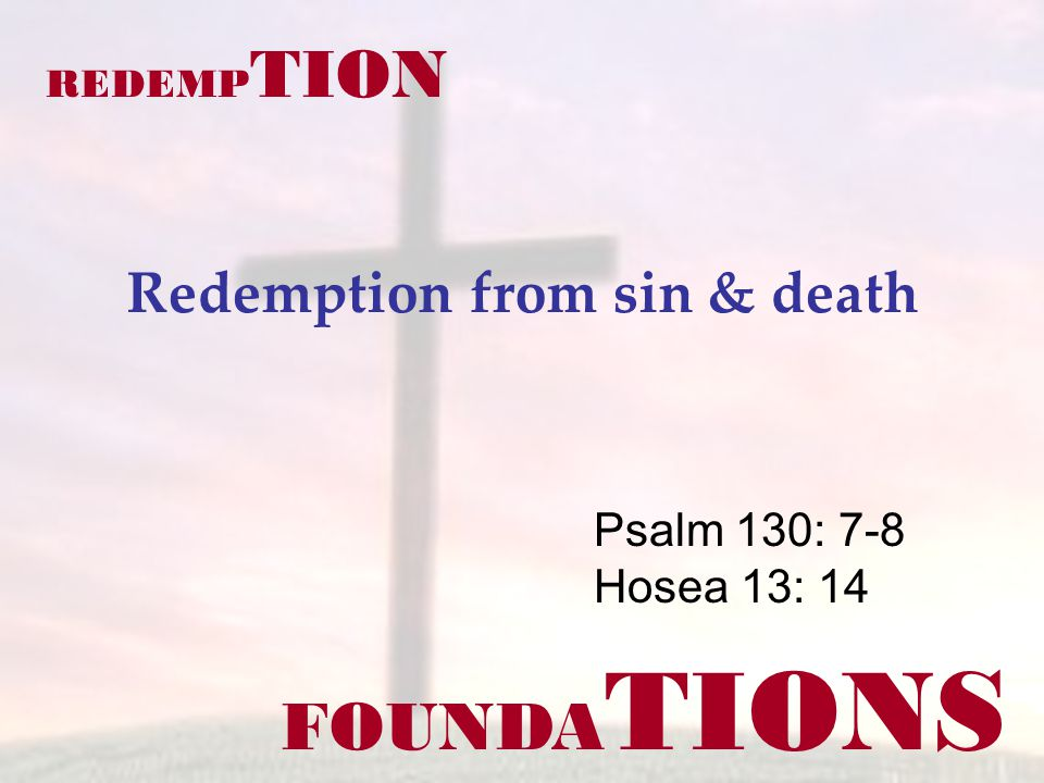 FOUNDA TIONS Psalm 130: 7-8 Hosea 13: 14 REDEMP TION Redemption from sin & death