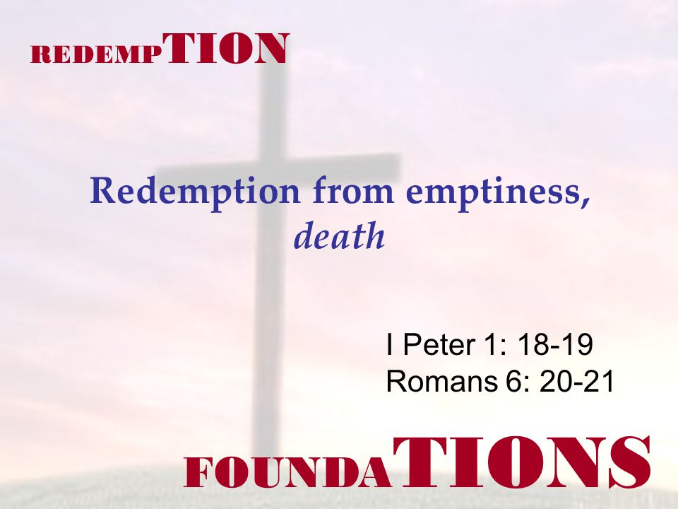 FOUNDA TIONS I Peter 1: 18-19 Romans 6: 20-21 REDEMP TION Redemption from emptiness, death