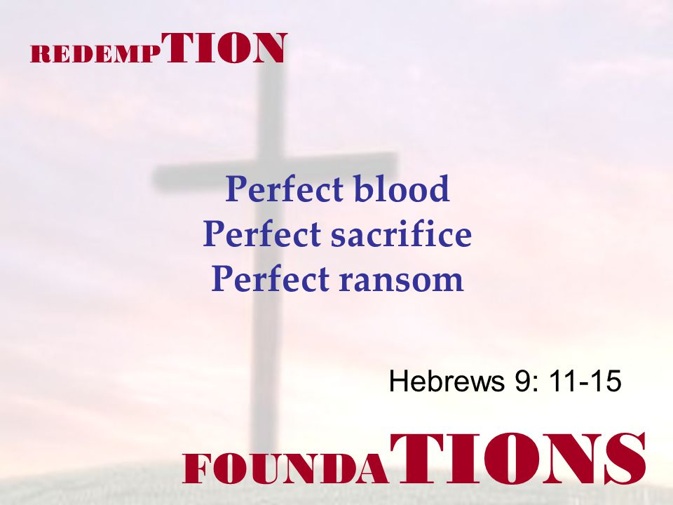 FOUNDA TIONS Hebrews 9: 11-15 REDEMP TION Perfect blood Perfect sacrifice Perfect ransom